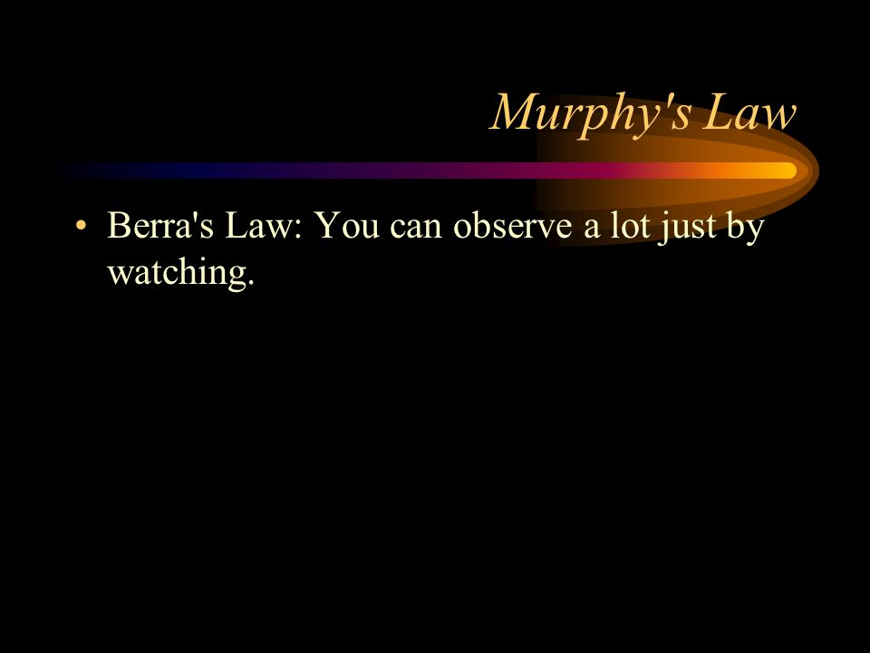 Murphy s Law Berra s Law: You can observe a lot just by watching.