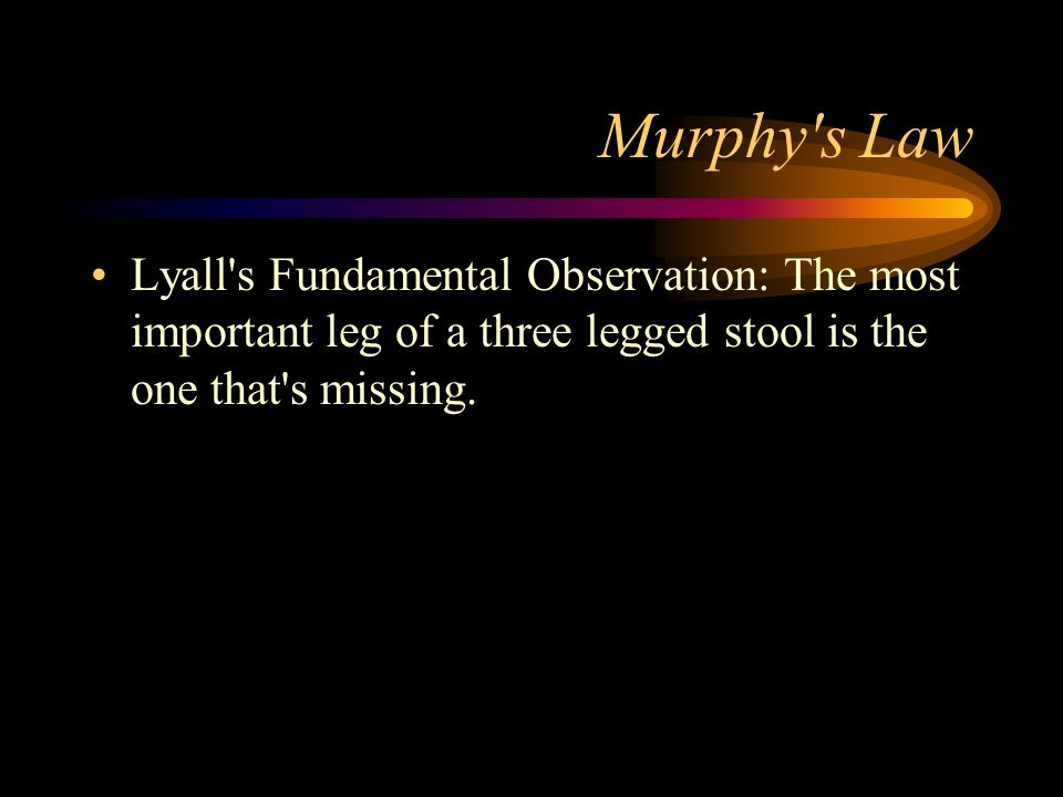 Murphy s Law Lyall s Fundamental Observation: The most important leg of a three legged stool is the one that s missing.