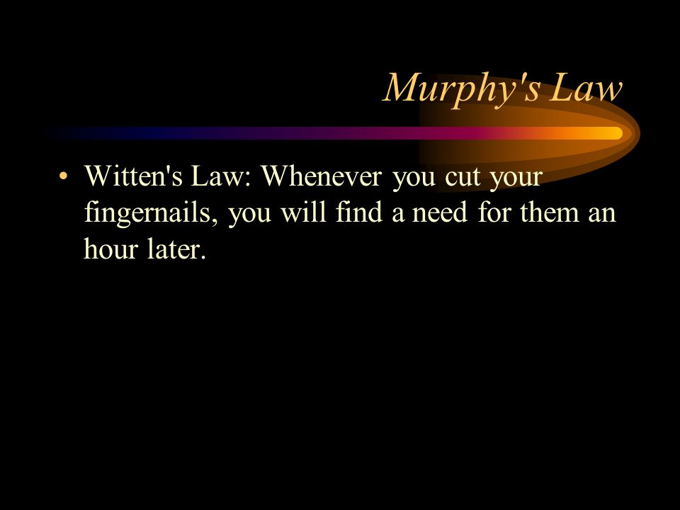 Murphy s LawWitten s Law: Whenever you cut your fingernails, you will find a need for them an hour later.