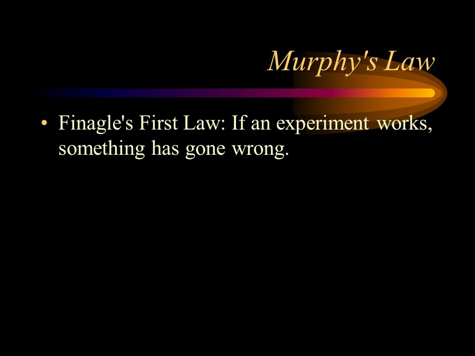 Murphy s Law Finagle s First Law: If an experiment works, something has gone wrong.