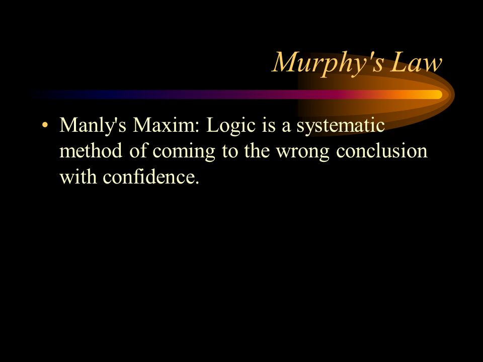 Murphy s Law Manly s Maxim: Logic is a systematic method of coming to the wrong conclusion with confidence.