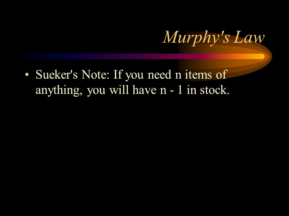 Murphy s Law Sueker s Note: If you need n items of anything, you will have n - 1 in stock.