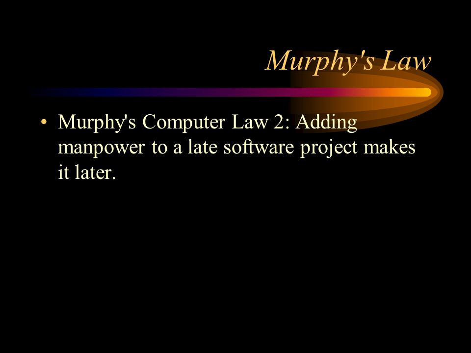 Murphy s Law Murphy s Computer Law 2: Adding manpower to a late software project makes it later.