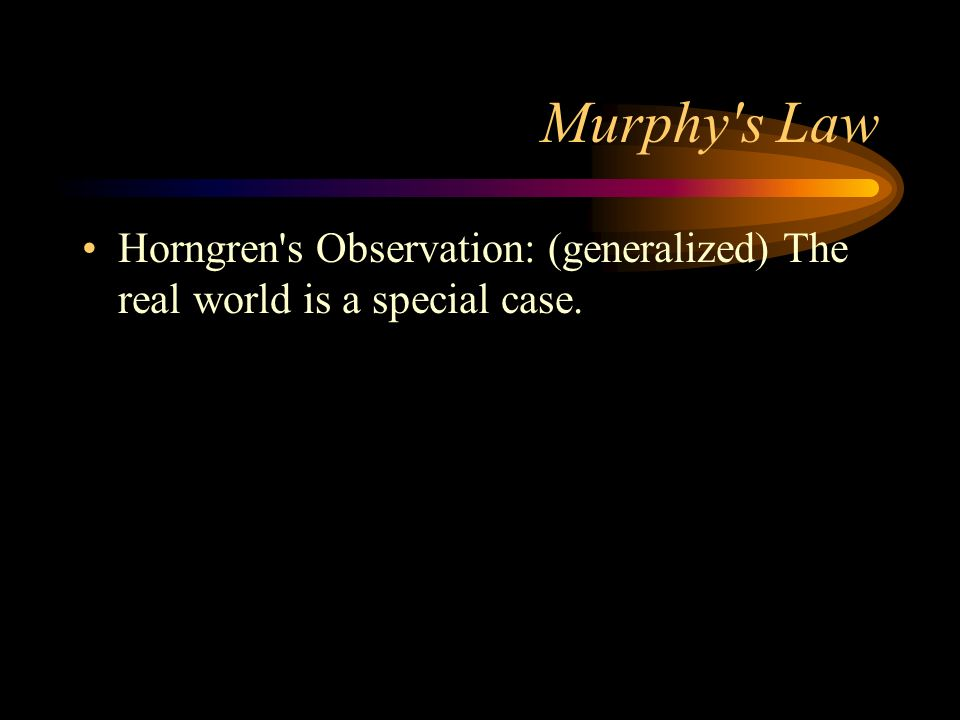 Murphy s Law Horngren s Observation: (generalized) The real world is a special case.