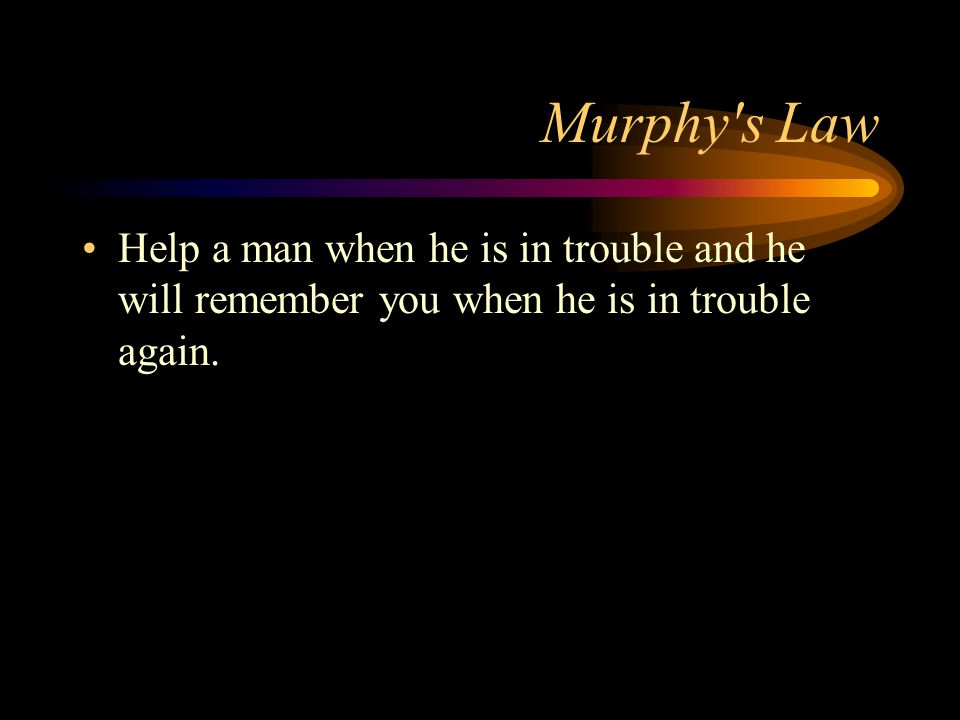 Murphy s Law Help a man when he is in trouble and he will remember you when he is in trouble again.