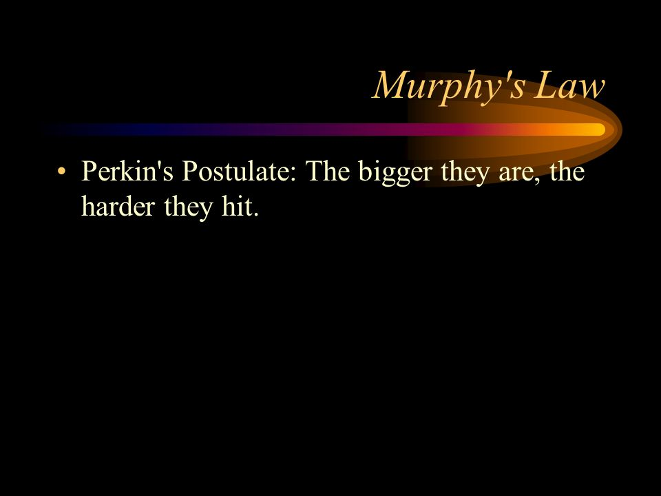 Murphy s Law Perkin s Postulate: The bigger they are, the harder they hit.