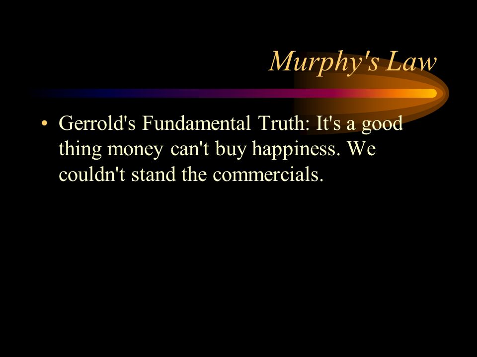 Murphy s Law Gerrold s Fundamental Truth: It s a good thing money can t buy happiness.