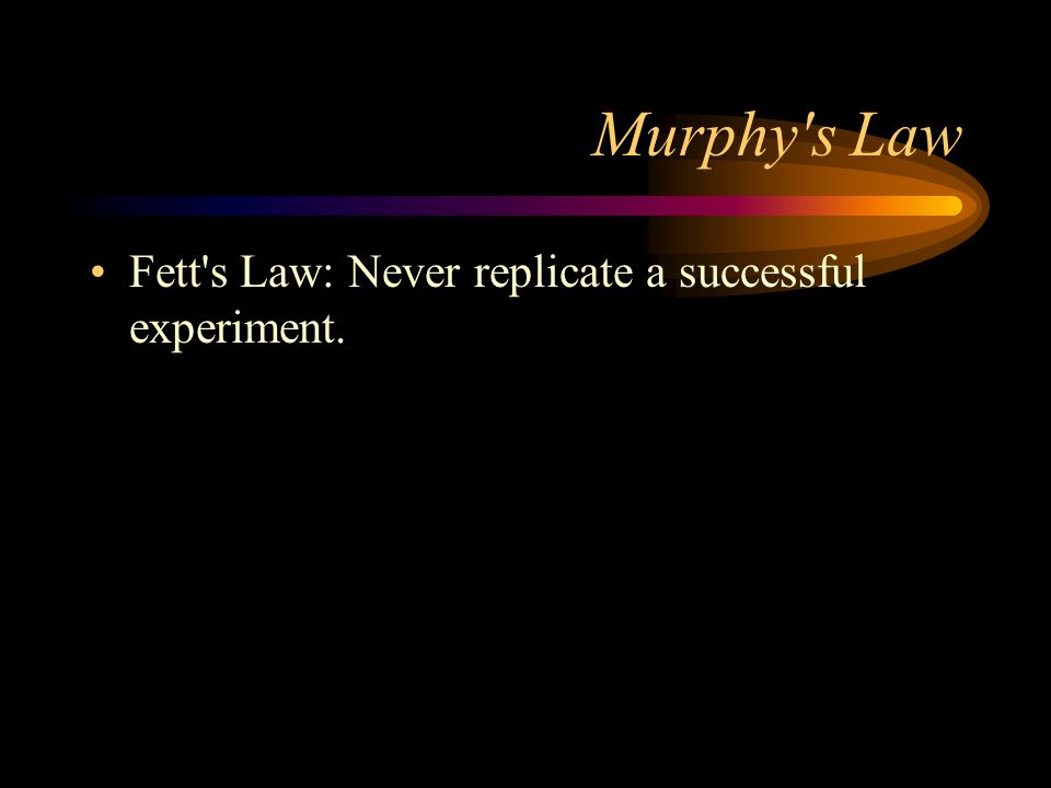 Murphy s Law Fett s Law: Never replicate a successful experiment.