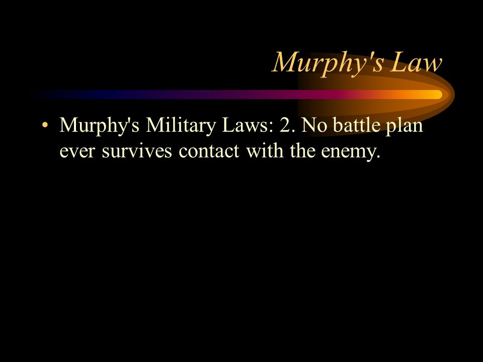 Murphy s Law Murphy s Military Laws: 2. No battle plan ever survives contact with the enemy.