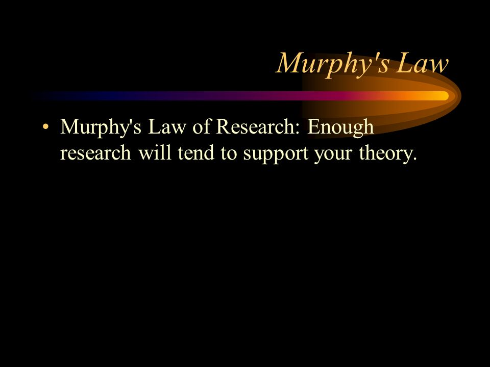 Murphy s Law Murphy s Law of Research: Enough research will tend to support your theory.