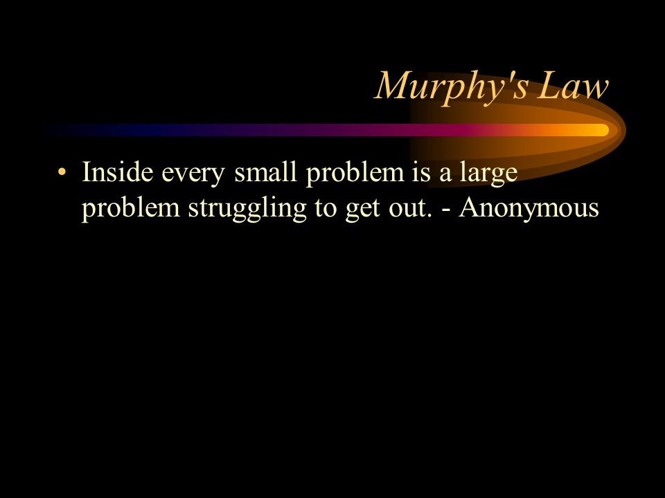 Murphy s Law Inside every small problem is a large problem struggling to get out. - Anonymous