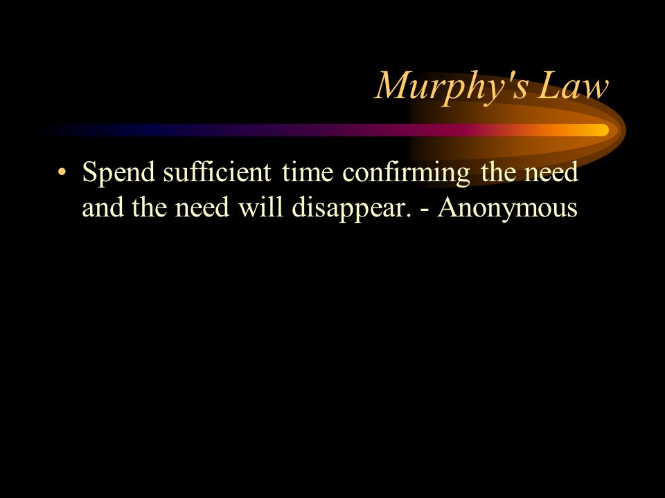 Murphy s Law Spend sufficient time confirming the need and the need will disappear. - Anonymous