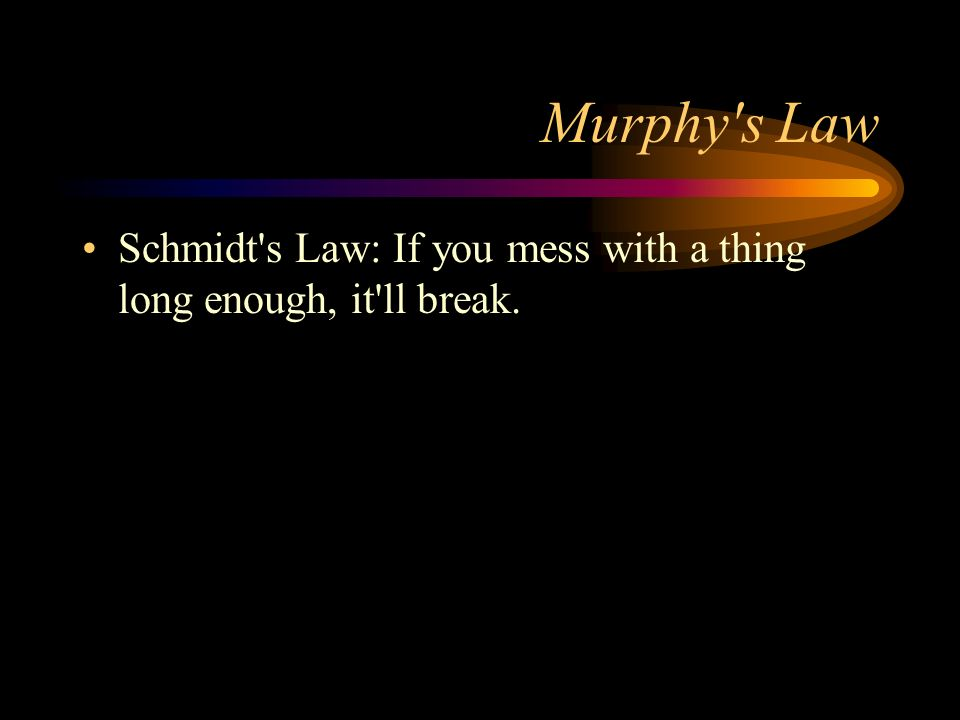Murphy s Law Schmidt s Law: If you mess with a thing long enough, it ll break.