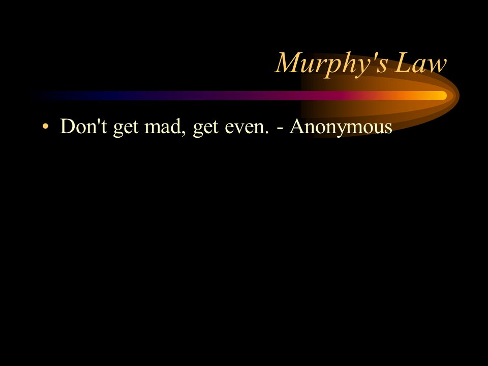 Murphy s Law Don t get mad, get even. - Anonymous