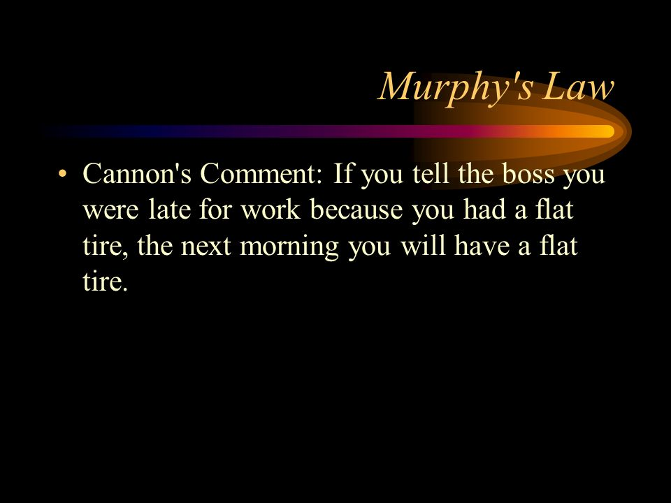 Murphy s LawCannon s Comment: If you tell the boss you were late for work because you had a flat tire, the next morning you will have a flat tire.