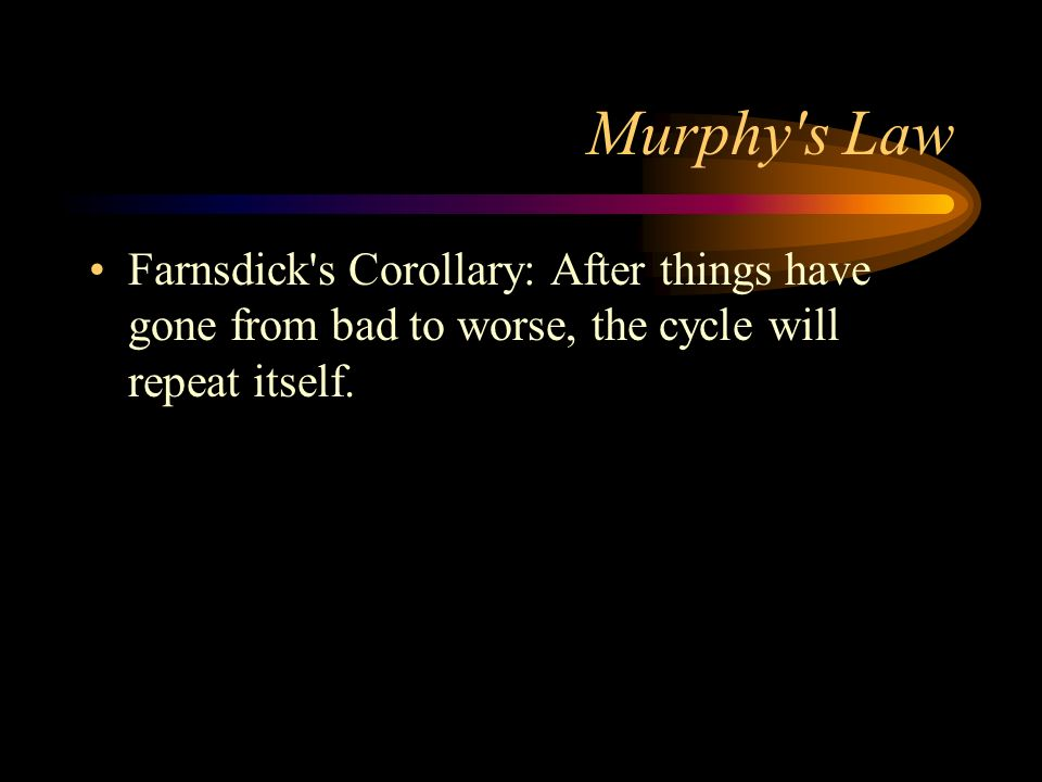 Murphy s Law Farnsdick s Corollary: After things have gone from bad to worse, the cycle will repeat itself.