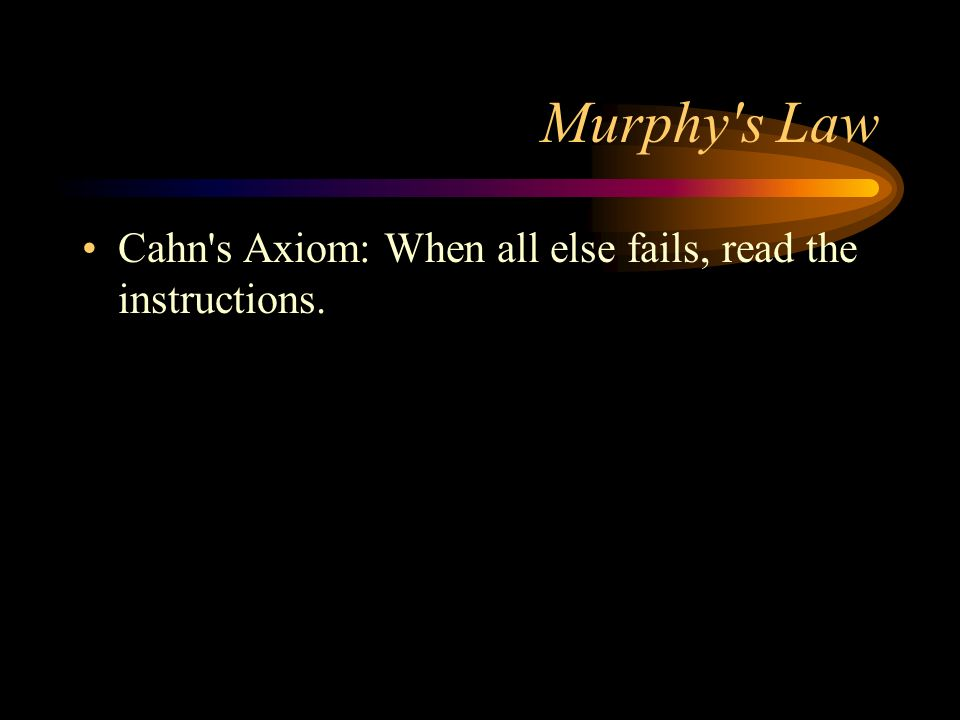 Murphy s Law Cahn s Axiom: When all else fails, read the instructions.