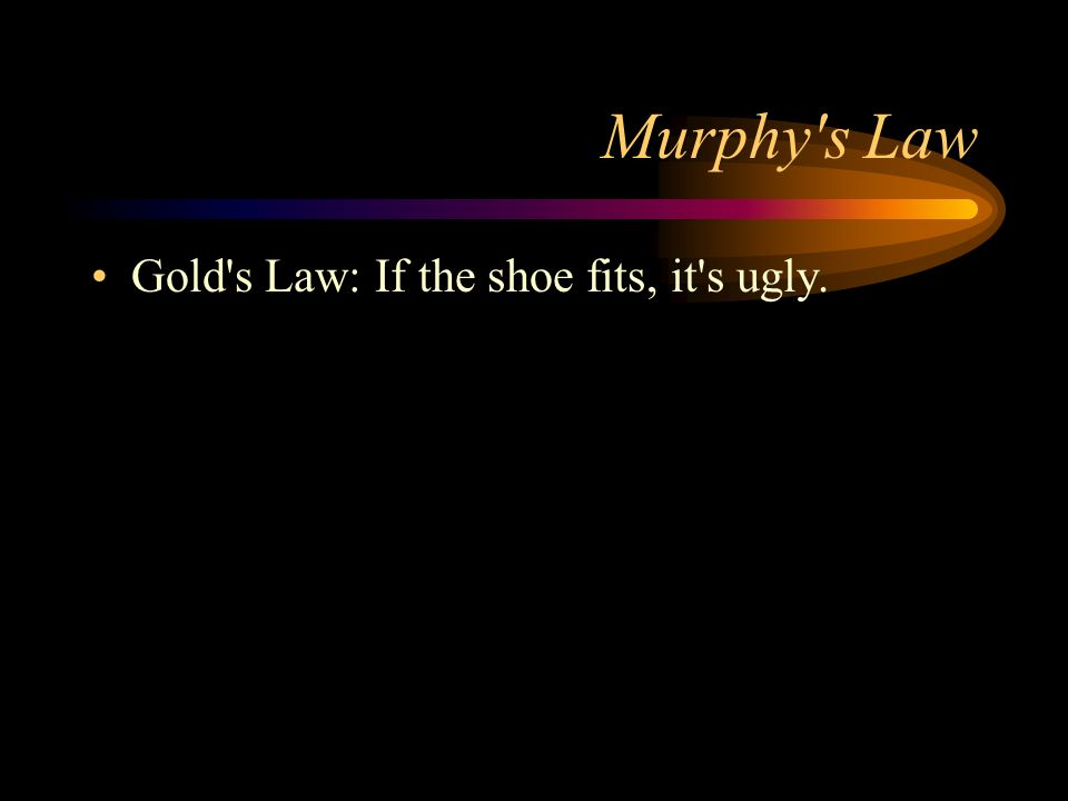 Murphy s Law Gold s Law: If the shoe fits, it s ugly.