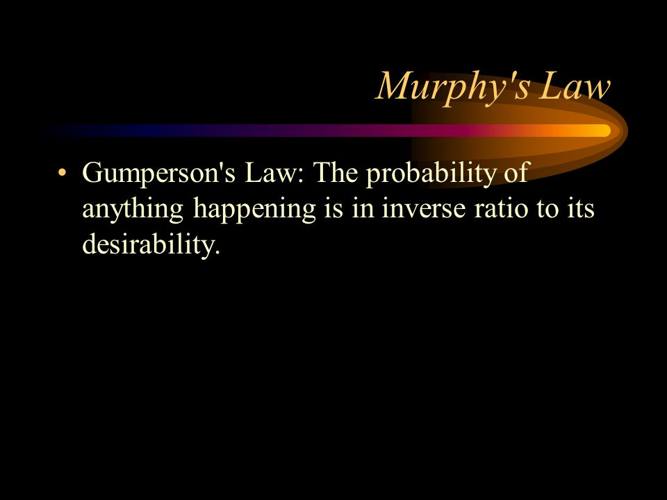 Murphy s LawGumperson s Law: The probability of anything happening is in inverse ratio to its desirability.