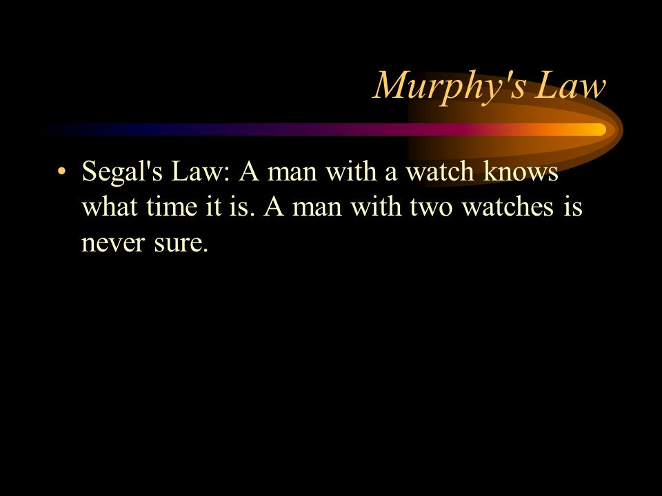 Murphy s Law Segal s Law: A man with a watch knows what time it is.