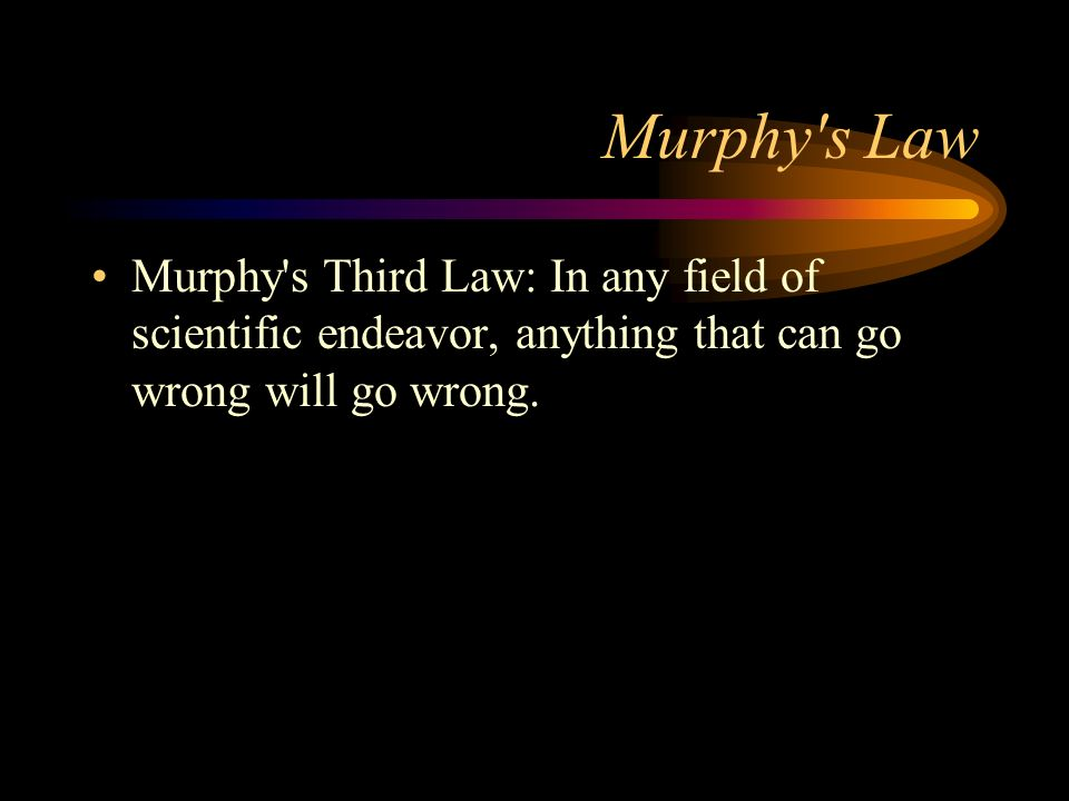 Murphy s Law Murphy s Third Law: In any field of scientific endeavor, anything that can go wrong will go wrong.