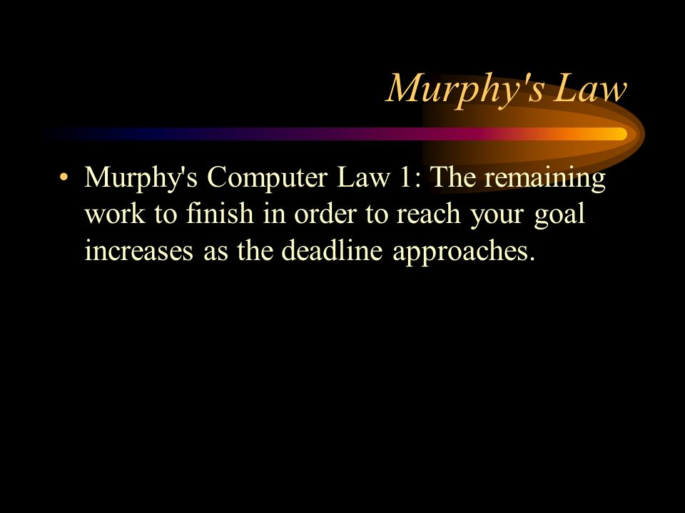 Murphy s LawMurphy s Computer Law 1: The remaining work to finish in order to reach your goal increases as the deadline approaches.