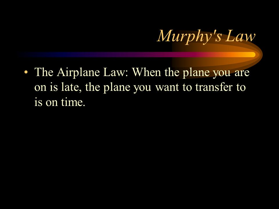 Murphy s LawThe Airplane Law: When the plane you are on is late, the plane you want to transfer to is on time.