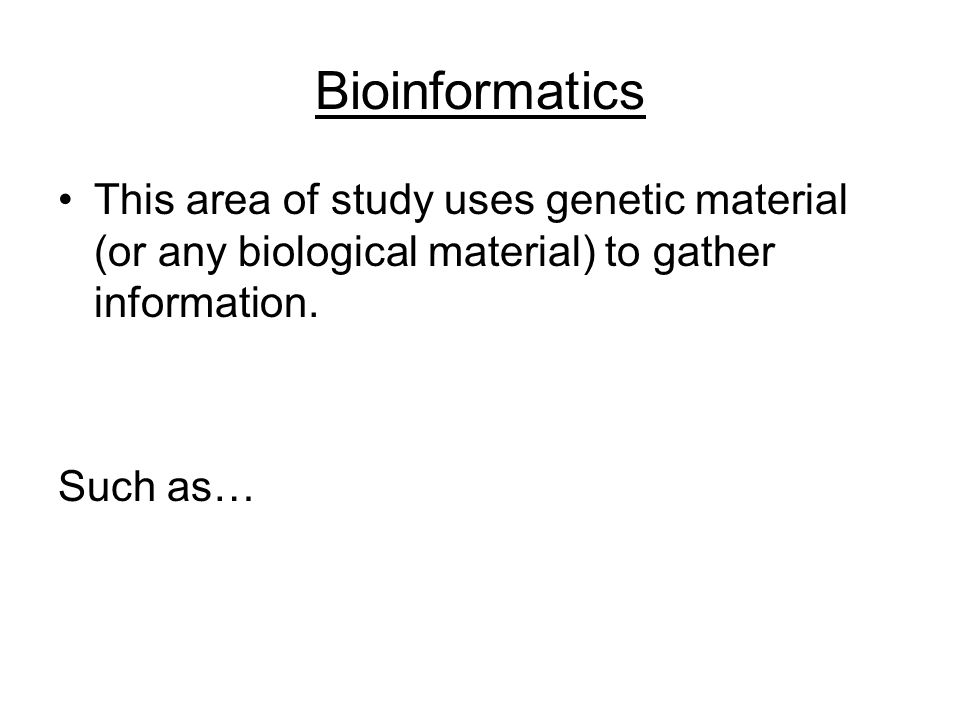 Bioinformatics This area of study uses genetic material (or any biological material) to gather information.