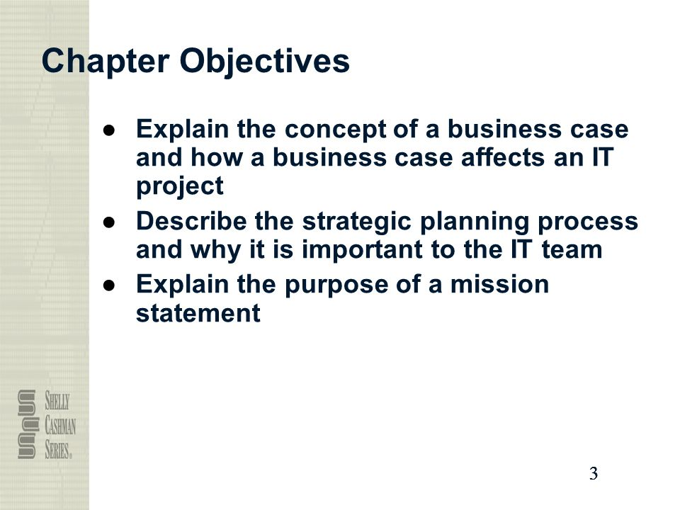 Chapter Objectives Explain the concept of a business case and how a business case affects an IT project.