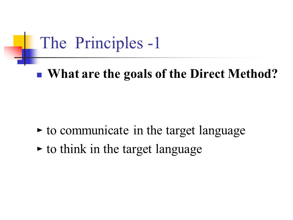 The Principles -1 What are the goals of the Direct Method