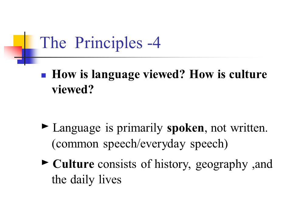 The Principles -4 How is language viewed How is culture viewed ► Language is primarily spoken, not written. (common speech/everyday speech)