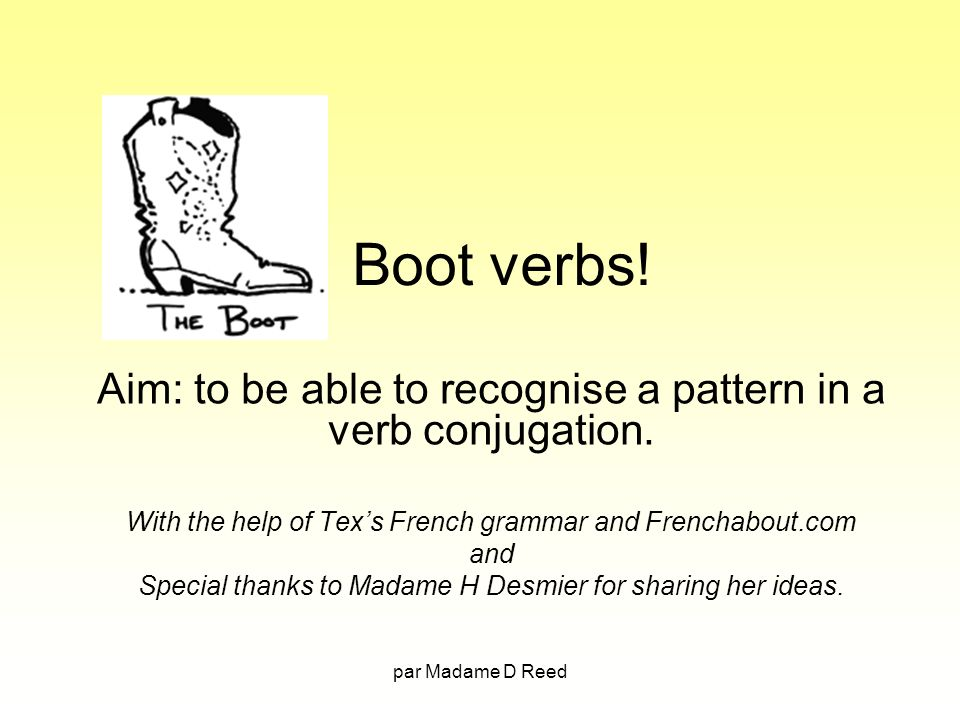 Boot verbs! Aim: to be able to recognise a pattern in a verb conjugation. With the help of Tex's French grammar and Frenchabout.com.