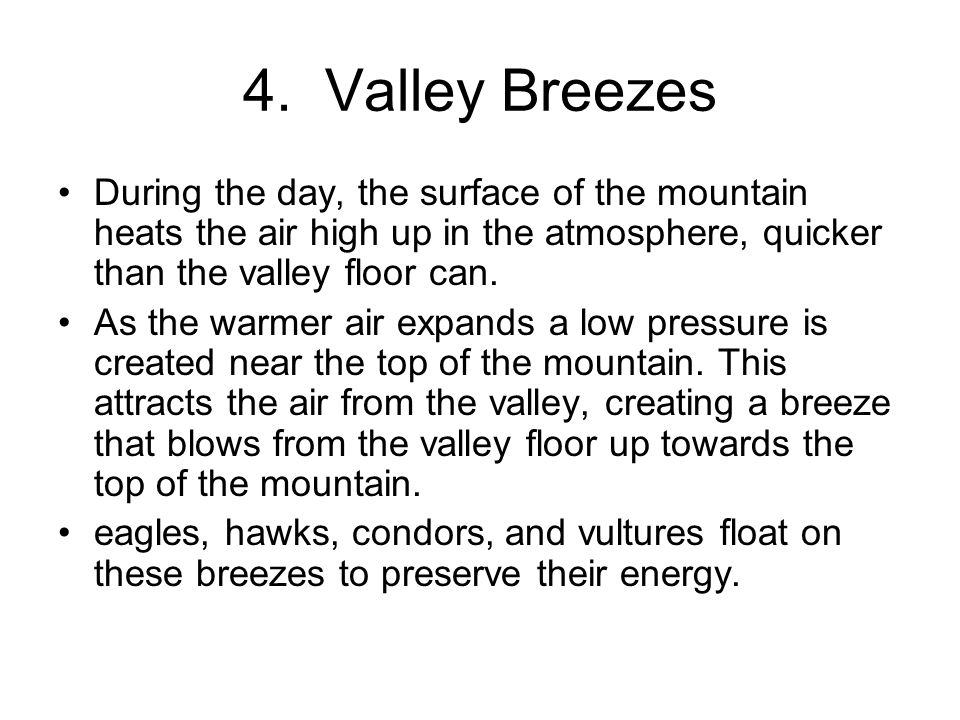 4. Valley Breezes During the day, the surface of the mountain heats the air high up in the atmosphere, quicker than the valley floor can.