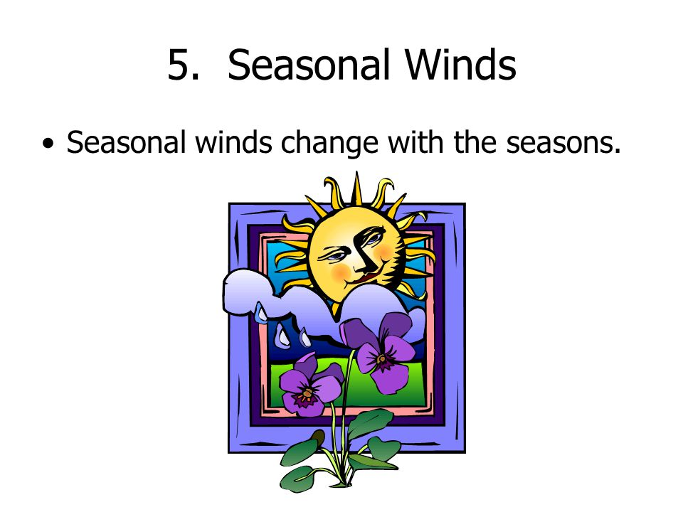 5. Seasonal Winds Seasonal winds change with the seasons.
