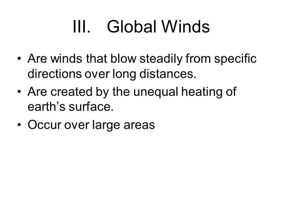 Global Winds Are winds that blow steadily from specific directions over long distances. Are created by the unequal heating of earth's surface.