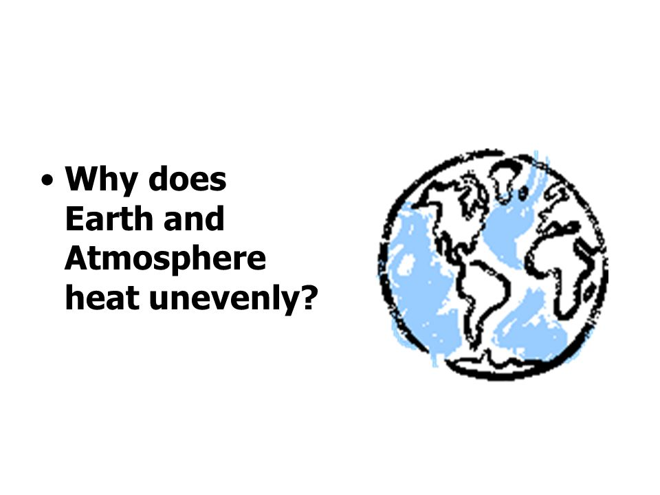 Why does Earth and Atmosphere heat unevenly