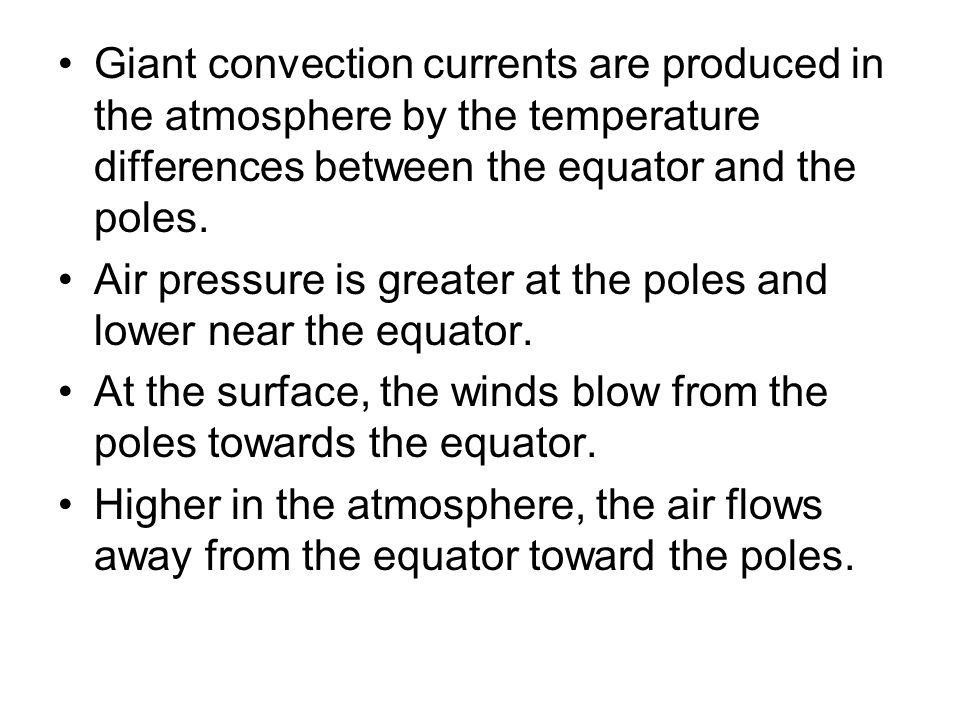 Giant convection currents are produced in the atmosphere by the temperature differences between the equator and the poles.