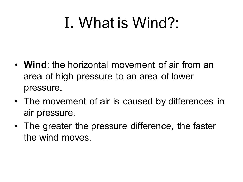 I. What is Wind : Wind: the horizontal movement of air from an area of high pressure to an area of lower pressure.