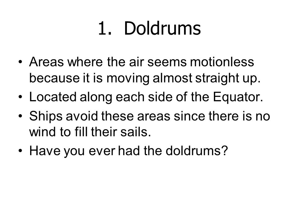 1. Doldrums Areas where the air seems motionless because it is moving almost straight up. Located along each side of the Equator.