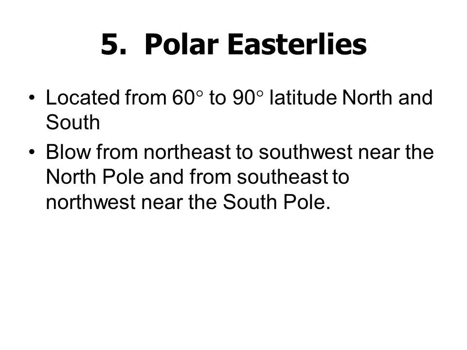 5. Polar Easterlies Located from 60 to 90 latitude North and South