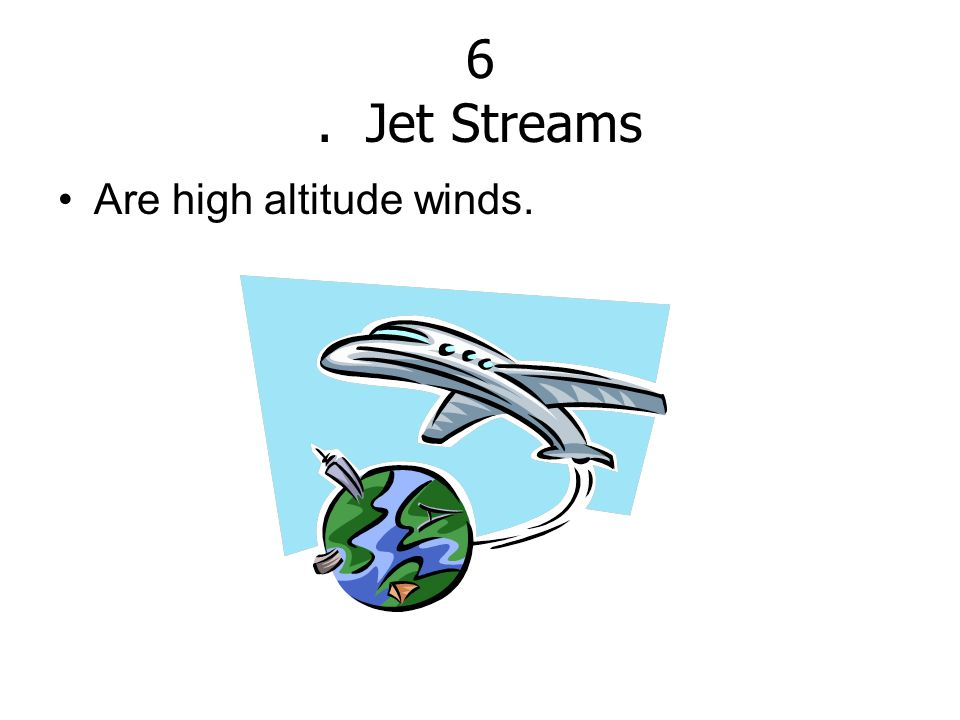 6 . Jet Streams Are high altitude winds.