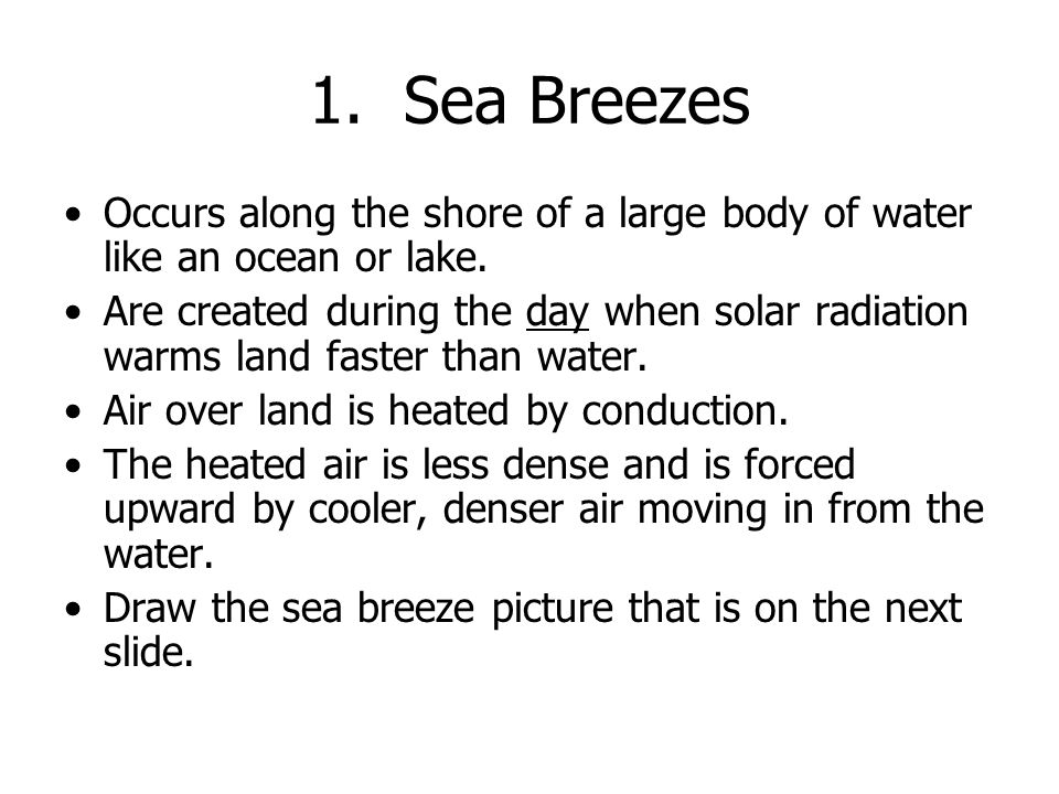 1. Sea Breezes Occurs along the shore of a large body of water like an ocean or lake.
