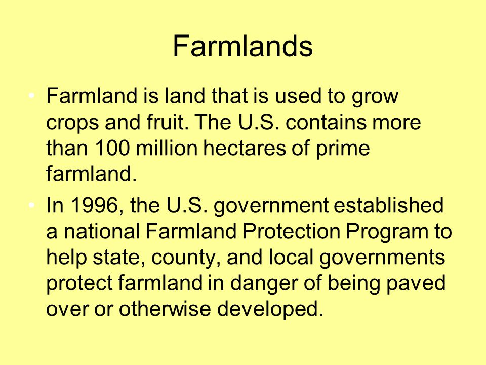 Farmlands Farmland is land that is used to grow crops and fruit. The U.S. contains more than 100 million hectares of prime farmland.