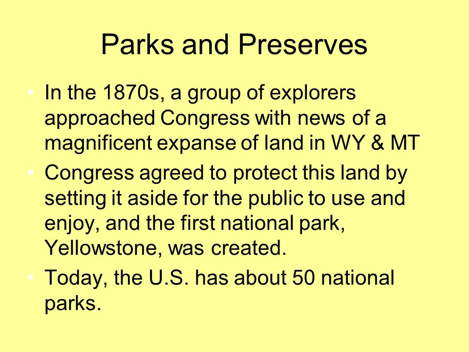 Parks and Preserves In the 1870s, a group of explorers approached Congress with news of a magnificent expanse of land in WY & MT.
