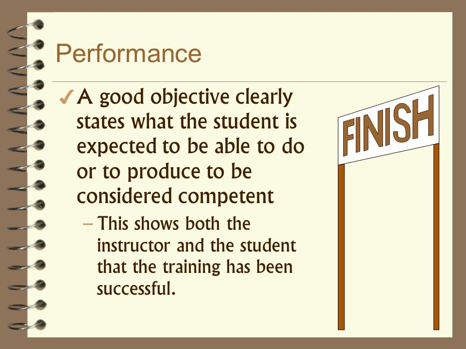 Performance A good objective clearly states what the student is expected to be able to do or to produce to be considered competent.