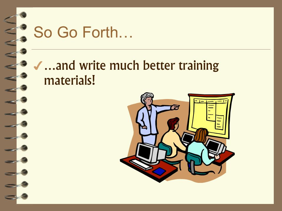 So Go Forth… …and write much better training materials!
