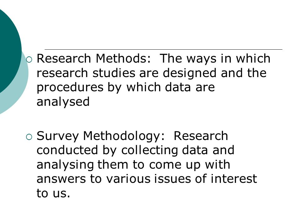 Research Methods: The ways in which research studies are designed and the procedures by which data are analysed