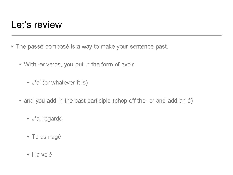 Let's review The passé composé is a way to make your sentence past.