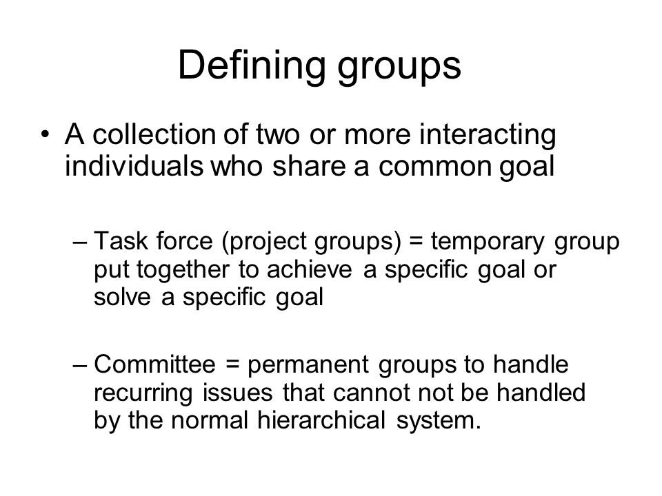 Defining groups A collection of two or more interacting individuals who share a common goal.