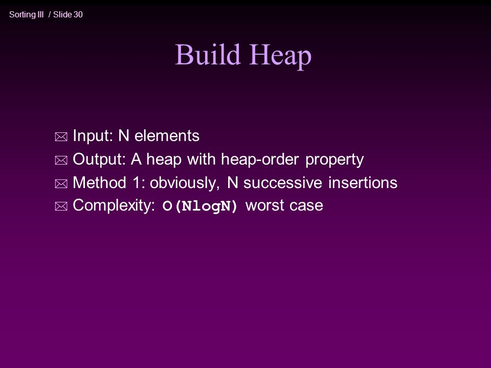 Build Heap Input: N elements Output: A heap with heap-order property